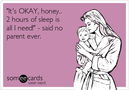 its-okay-honey-2-hours-of-sleep-is-all-i-need-said-no-parent-ever-c6126